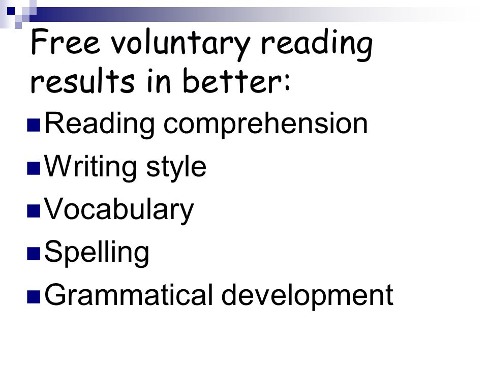 Free voluntary reading results in better: Reading comprehension Writing style Vocabulary Spelling Grammatical development