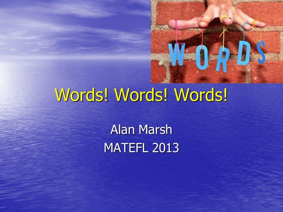 Words! Words! Words! Alan Marsh MATEFL 2013