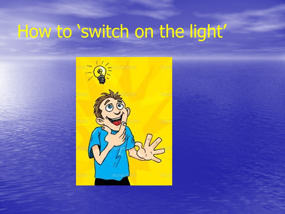 How to 'switch on the light'