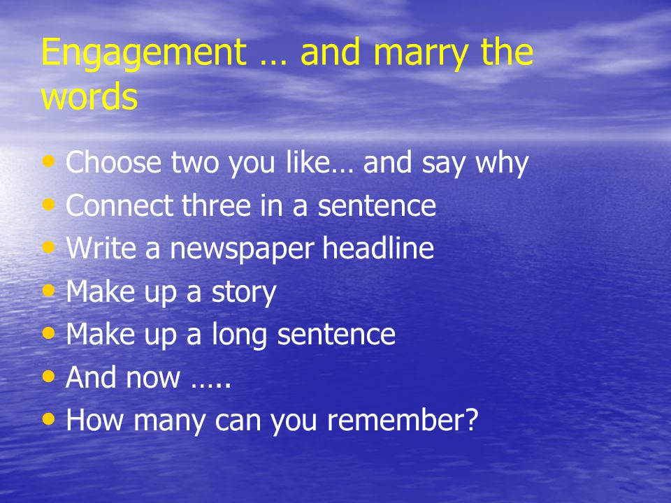 Engagement … and marry the words Choose two you like… and say why Connect three in a sentence Write a newspaper headline Make up a story Make up a long sentence And now …..