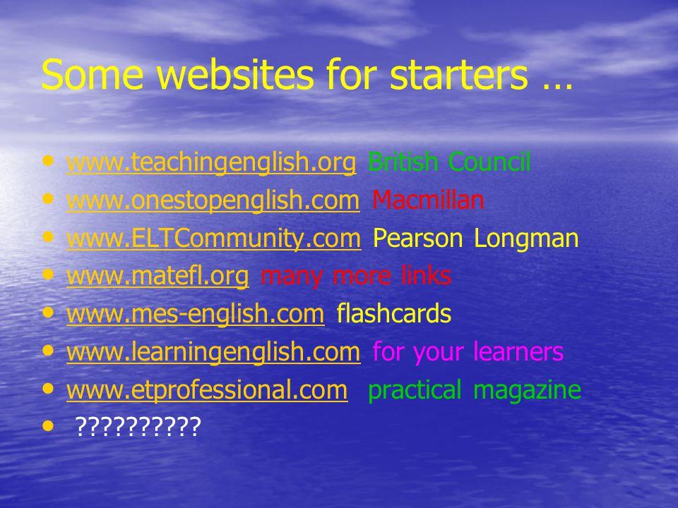 Some websites for starters … www.teachingenglish.org British Council www.teachingenglish.org www.onestopenglish.com Macmillan www.onestopenglish.com www.ELTCommunity.com Pearson Longman www.ELTCommunity.com www.matefl.org many more links www.matefl.org www.mes-english.com flashcards www.mes-english.com www.learningenglish.com for your learners www.learningenglish.com www.etprofessional.com practical magazine www.etprofessional.com ??????????