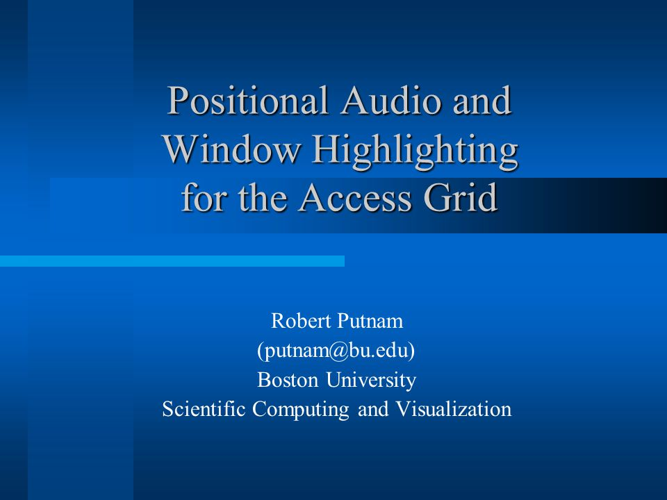 Positional Audio and Window Highlighting for the Access Grid Robert Putnam (putnam@bu.edu) Boston University Scientific Computing and Visualization