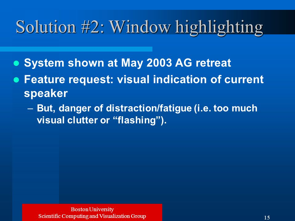 Boston University Scientific Computing and Visualization Group 15 Solution #2: Window highlighting System shown at May 2003 AG retreat Feature request: visual indication of current speaker –But, danger of distraction/fatigue (i.e.