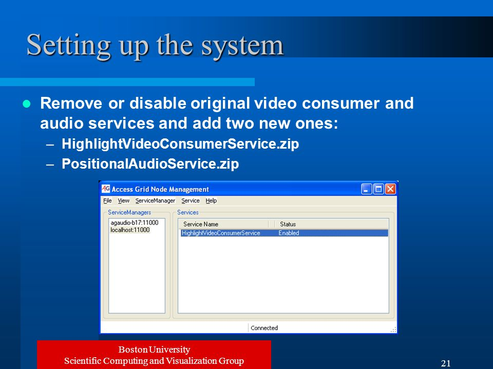 Boston University Scientific Computing and Visualization Group 21 Setting up the system Remove or disable original video consumer and audio services and add two new ones: –HighlightVideoConsumerService.zip –PositionalAudioService.zip