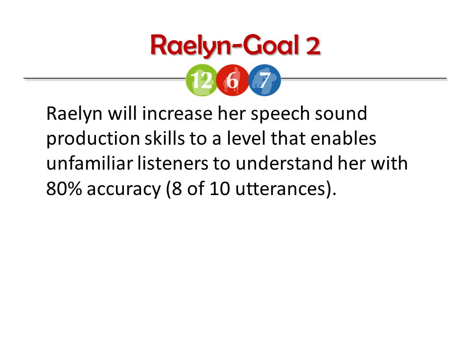 Raelyn-Goal 2 Raelyn will increase her speech sound production skills to a level that enables unfamiliar listeners to understand her with 80% accuracy (8 of 10 utterances).