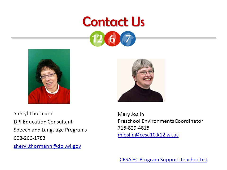Contact Us Sheryl Thormann DPI Education Consultant Speech and Language Programs 608-266-1783 sheryl.thormann@dpi.wi.gov Mary Joslin Preschool Environments Coordinator 715-829-4815 mjoslin@cesa10.k12.wi.us CESA EC Program Support Teacher List