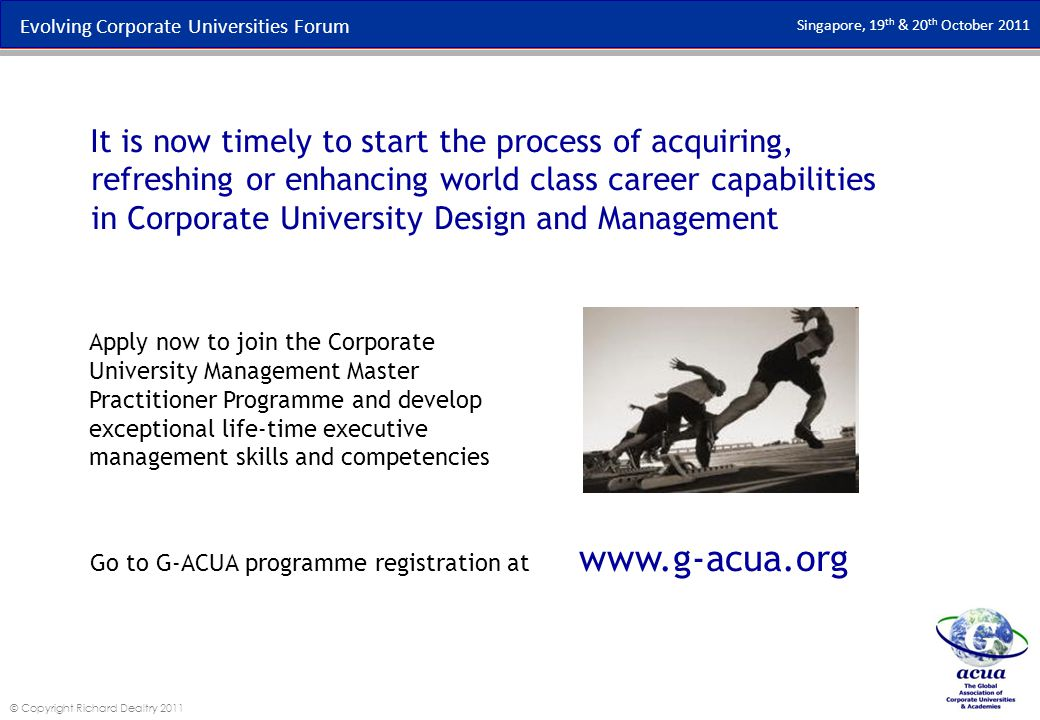 Evolving Corporate Universities Forum Singapore, 19 th & 20 th October 2011 © Copyright Richard Dealtry 2011 Apply now to join the Corporate University Management Master Practitioner Programme and develop exceptional life-time executive management skills and competencies It is now timely to start the process of acquiring, refreshing or enhancing world class career capabilities in Corporate University Design and Management Go to G-ACUA programme registration at www.g-acua.org