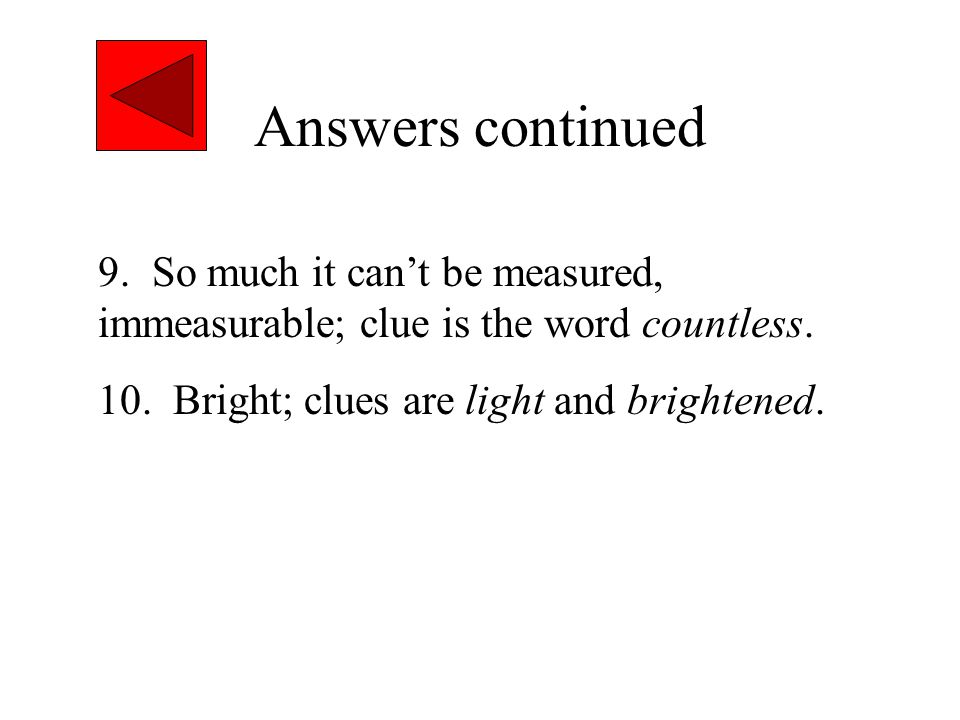 Answers continued 9. So much it can't be measured, immeasurable; clue is the word countless.