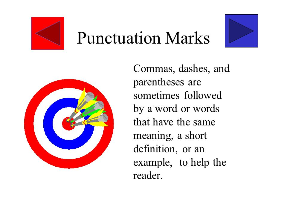 Punctuation Marks Commas, dashes, and parentheses are sometimes followed by a word or words that have the same meaning, a short definition, or an example, to help the reader.