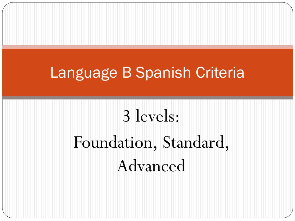 3 levels: Foundation, Standard, Advanced Language B Spanish Criteria