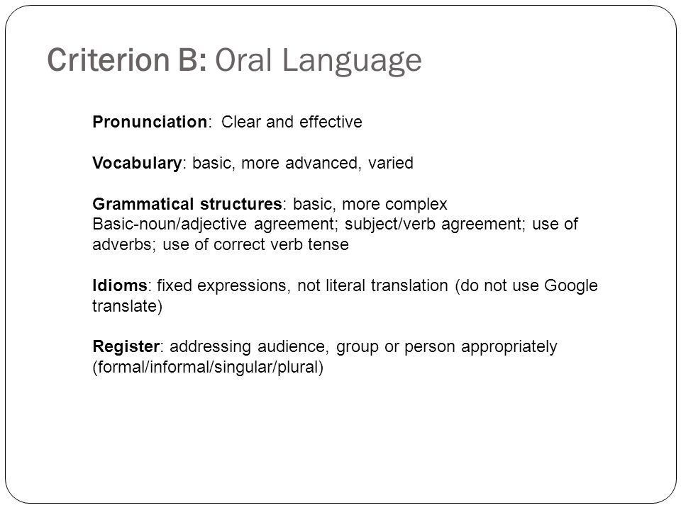 Criterion B: Oral Language Pronunciation: Clear and effective Vocabulary: basic, more advanced, varied Grammatical structures: basic, more complex Basic-noun/adjective agreement; subject/verb agreement; use of adverbs; use of correct verb tense Idioms: fixed expressions, not literal translation (do not use Google translate) Register: addressing audience, group or person appropriately (formal/informal/singular/plural)