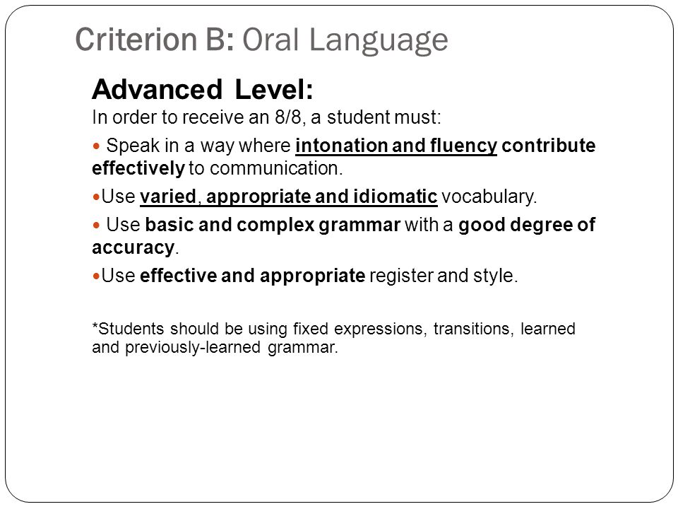 Criterion B: Oral Language Advanced Level: In order to receive an 8/8, a student must: Speak in a way where intonation and fluency contribute effectively to communication.