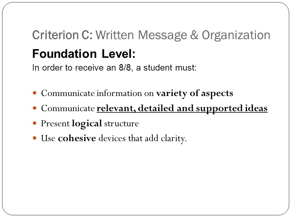 Criterion C: Written Message & Organization Foundation Level: In order to receive an 8/8, a student must: Communicate information on variety of aspects Communicate relevant, detailed and supported ideas Present logical structure Use cohesive devices that add clarity.