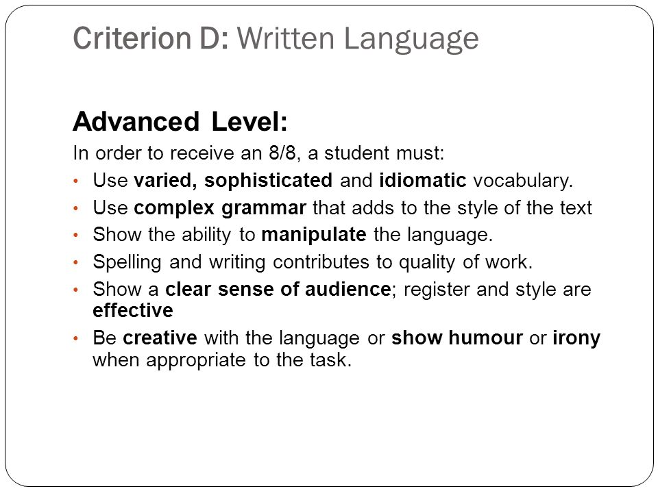 Criterion D: Written Language Advanced Level: In order to receive an 8/8, a student must: Use varied, sophisticated and idiomatic vocabulary.