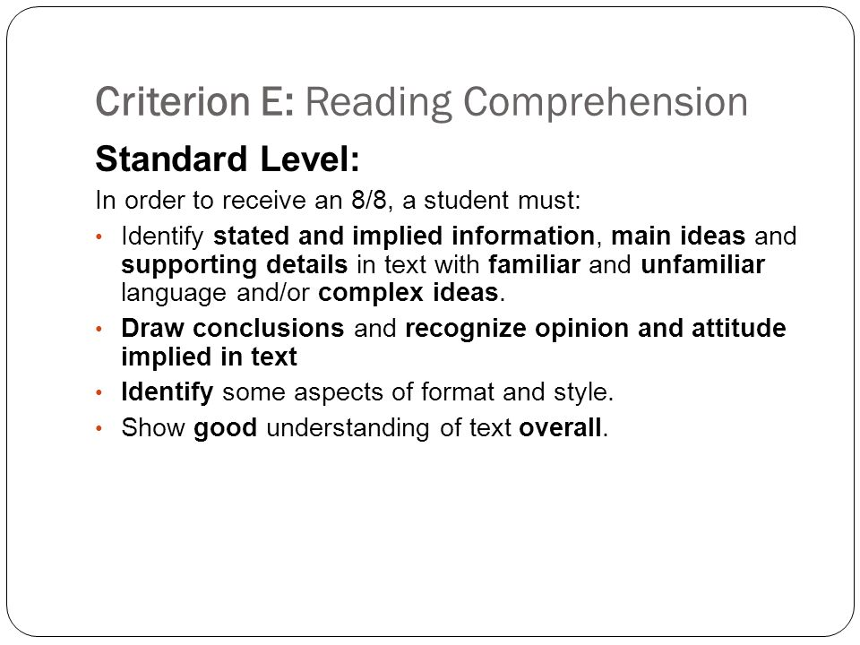 Criterion E: Reading Comprehension Standard Level: In order to receive an 8/8, a student must: Identify stated and implied information, main ideas and supporting details in text with familiar and unfamiliar language and/or complex ideas.