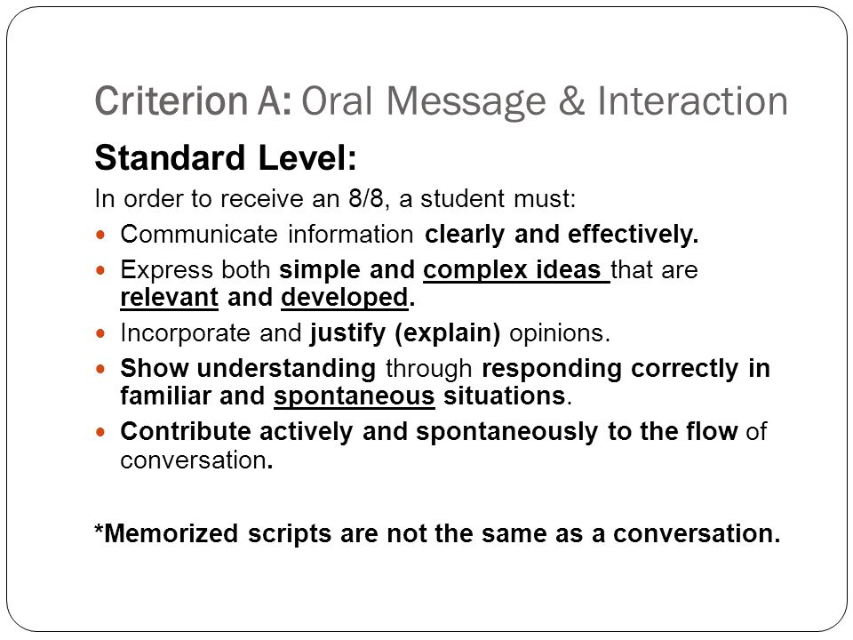 Criterion A: Oral Message & Interaction Standard Level: In order to receive an 8/8, a student must: Communicate information clearly and effectively.