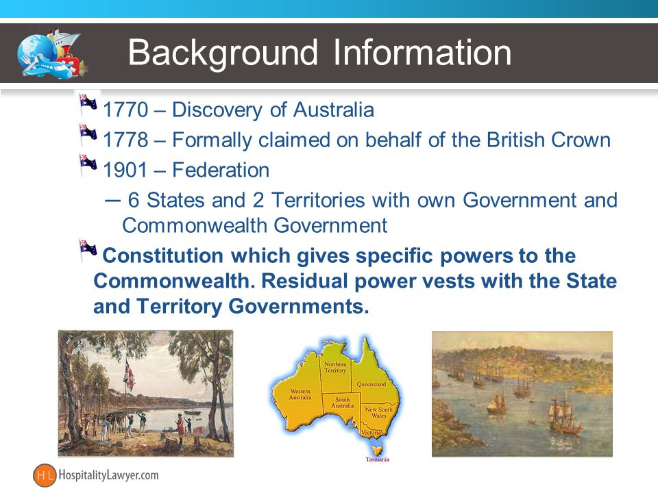 Background Information 1770 – Discovery of Australia 1778 – Formally claimed on behalf of the British Crown 1901 – Federation ─ 6 States and 2 Territo