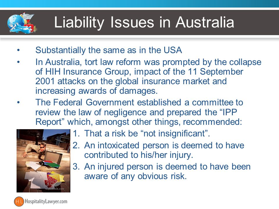 Liability Issues in Australia Substantially the same as in the USA In Australia, tort law reform was prompted by the collapse of HIH Insurance Group, impact of the 11 September 2001 attacks on the global insurance market and increasing awards of damages.