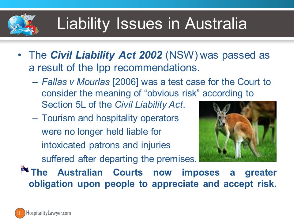 Liability Issues in Australia The Civil Liability Act 2002 (NSW) was passed as a result of the Ipp recommendations. –Fallas v Mourlas [2006] was a tes