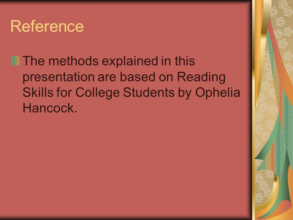 Reference The methods explained in this presentation are based on Reading Skills for College Students by Ophelia Hancock.