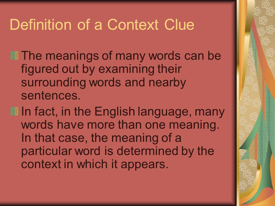 Definition of a Context Clue The meanings of many words can be figured out by examining their surrounding words and nearby sentences.