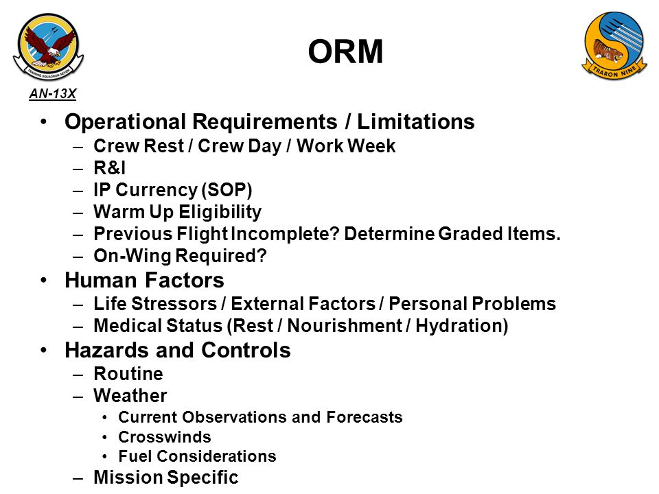 AN-13X ORM Operational Requirements / Limitations –Crew Rest / Crew Day / Work Week –R&I –IP Currency (SOP) –Warm Up Eligibility –Previous Flight Incomplete.