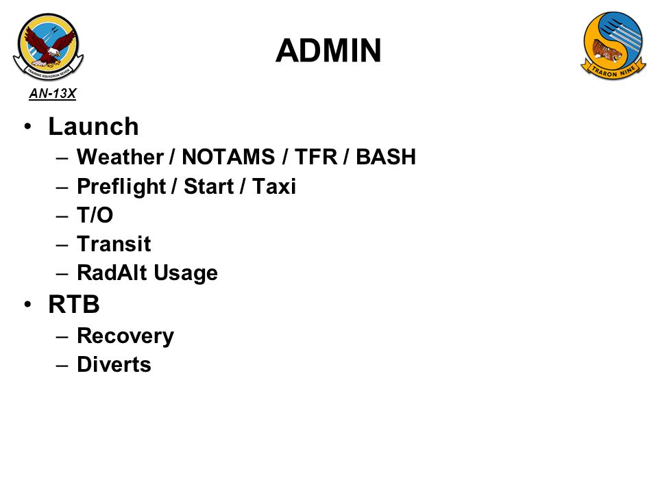 AN-13X ADMIN Launch –Weather / NOTAMS / TFR / BASH –Preflight / Start / Taxi –T/O –Transit –RadAlt Usage RTB –Recovery –Diverts