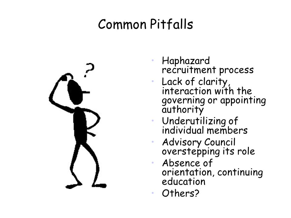 Common Pitfalls Haphazard recruitment process Lack of clarity, interaction with the governing or appointing authority Underutilizing of individual members Advisory Council overstepping its role Absence of orientation, continuing education Others?
