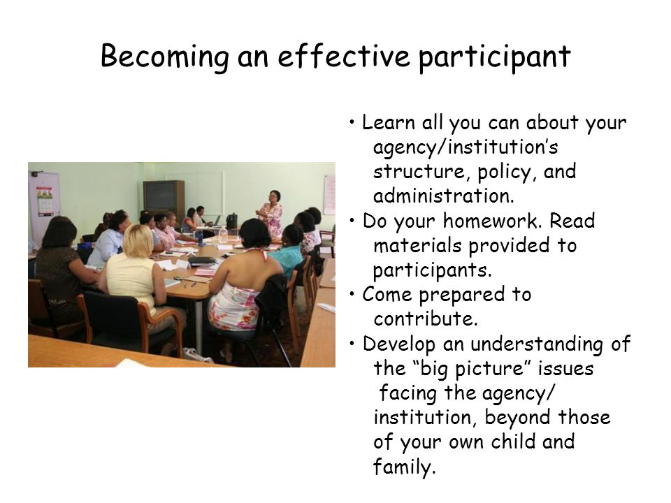 Becoming an effective participant Learn all you can about your agency/institution's structure, policy, and administration.