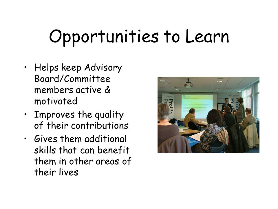 Opportunities to Learn Helps keep Advisory Board/Committee members active & motivated Improves the quality of their contributions Gives them additional skills that can benefit them in other areas of their lives