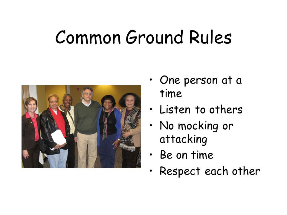 Common Ground Rules One person at a time Listen to others No mocking or attacking Be on time Respect each other
