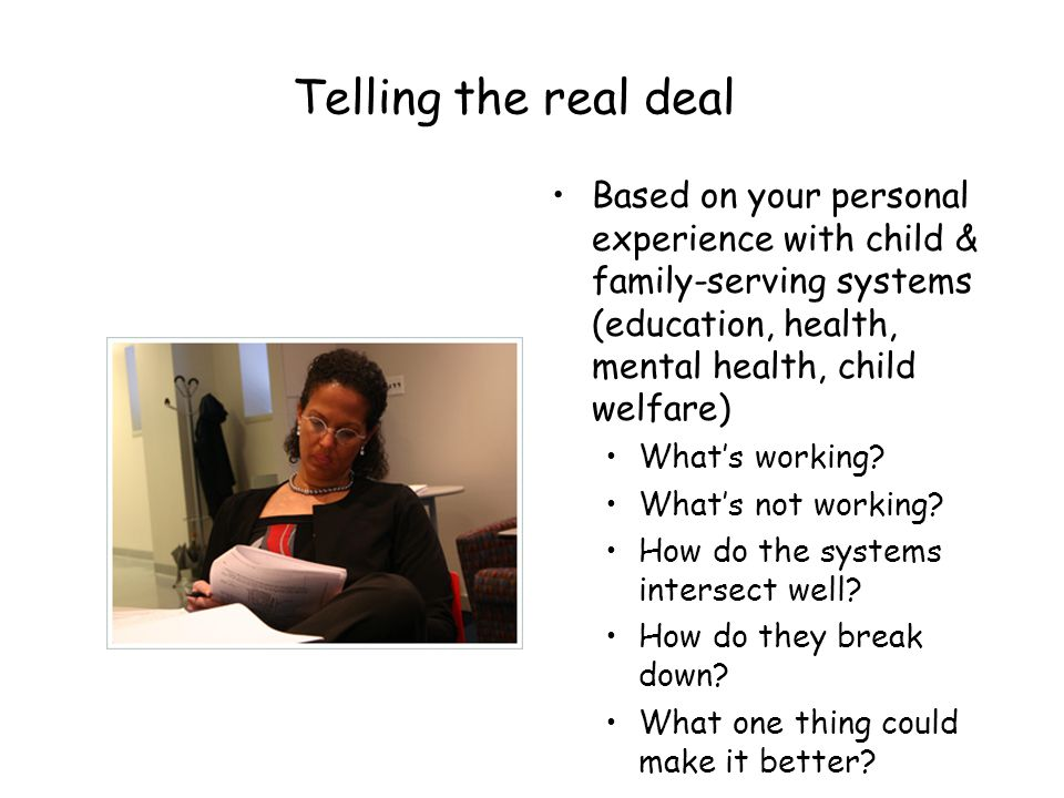 Telling the real deal Based on your personal experience with child & family-serving systems (education, health, mental health, child welfare) What's working.