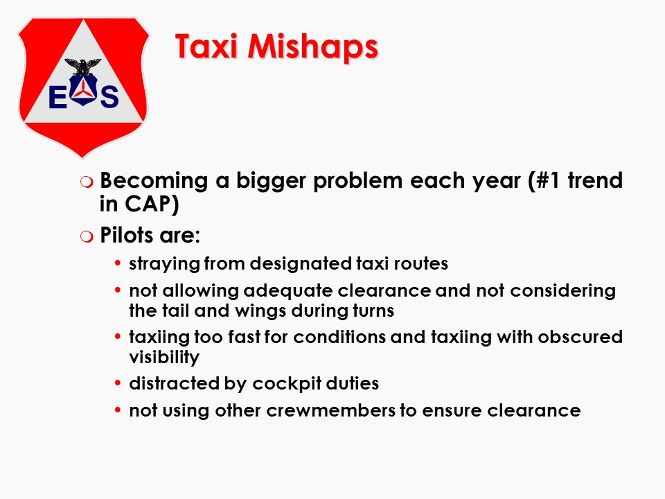 Taxi Mishaps m Becoming a bigger problem each year (#1 trend in CAP) m Pilots are: straying from designated taxi routes not allowing adequate clearance and not considering the tail and wings during turns taxiing too fast for conditions and taxiing with obscured visibility distracted by cockpit duties not using other crewmembers to ensure clearance