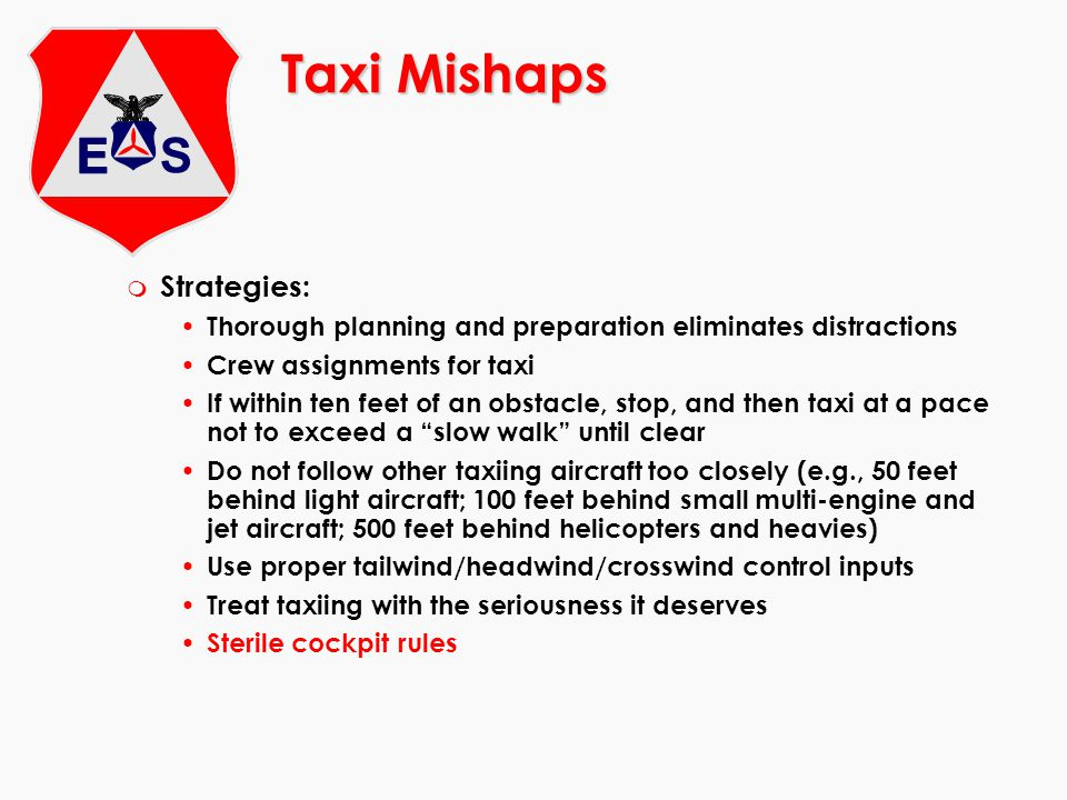 Taxi Mishaps m Strategies: Thorough planning and preparation eliminates distractions Crew assignments for taxi If within ten feet of an obstacle, stop, and then taxi at a pace not to exceed a slow walk until clear Do not follow other taxiing aircraft too closely (e.g., 50 feet behind light aircraft; 100 feet behind small multi-engine and jet aircraft; 500 feet behind helicopters and heavies) Use proper tailwind/headwind/crosswind control inputs Treat taxiing with the seriousness it deserves Sterile cockpit rules