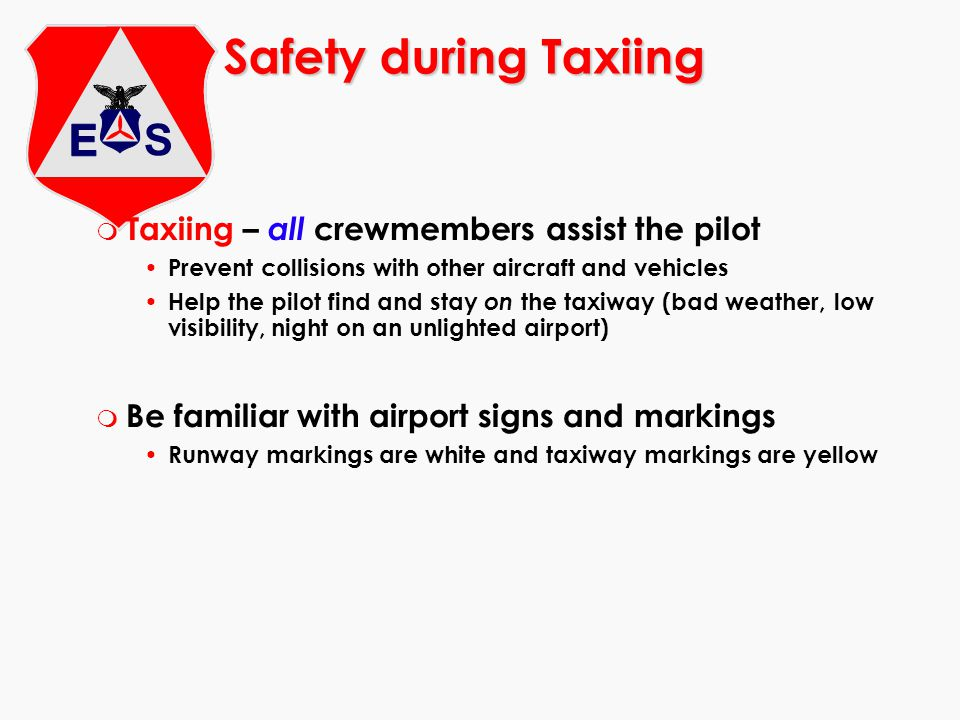 Safety during Taxiing m Taxiing – all crewmembers assist the pilot Prevent collisions with other aircraft and vehicles Help the pilot find and stay on