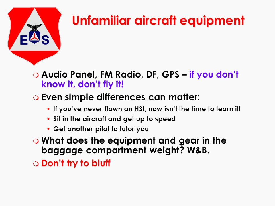 Unfamiliar aircraft equipment m Audio Panel, FM Radio, DF, GPS – if you don't know it, don't fly it! m Even simple differences can matter: If you've n