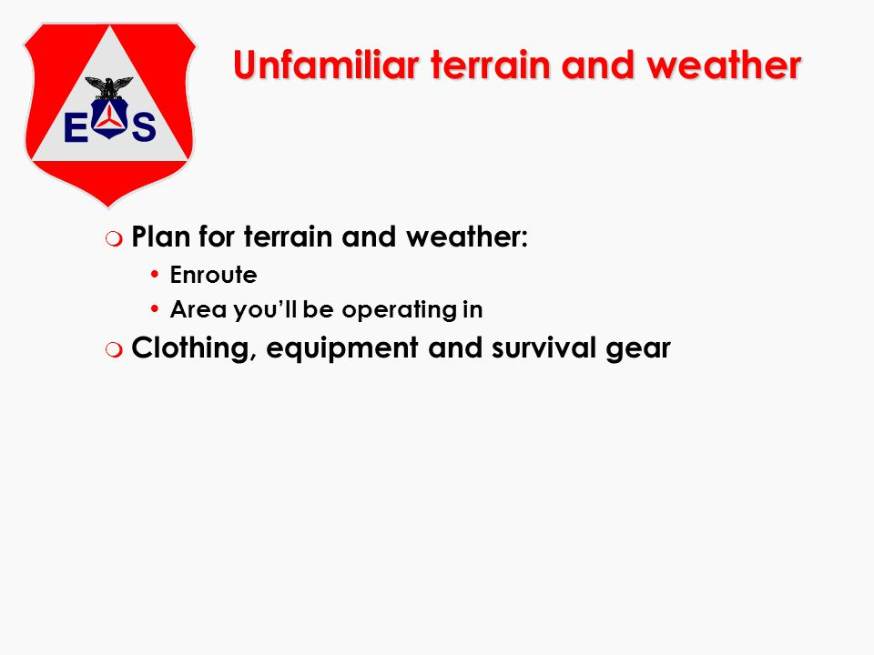 Unfamiliar terrain and weather m Plan for terrain and weather: Enroute Area you'll be operating in m Clothing, equipment and survival gear