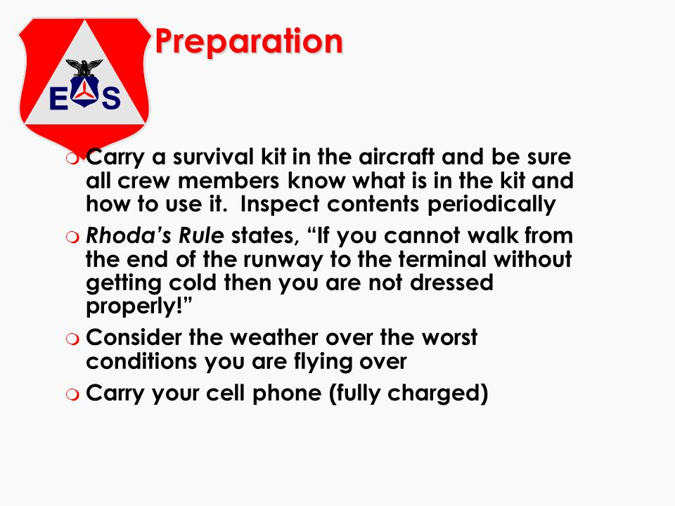 Preparation m Carry a survival kit in the aircraft and be sure all crew members know what is in the kit and how to use it. Inspect contents periodical