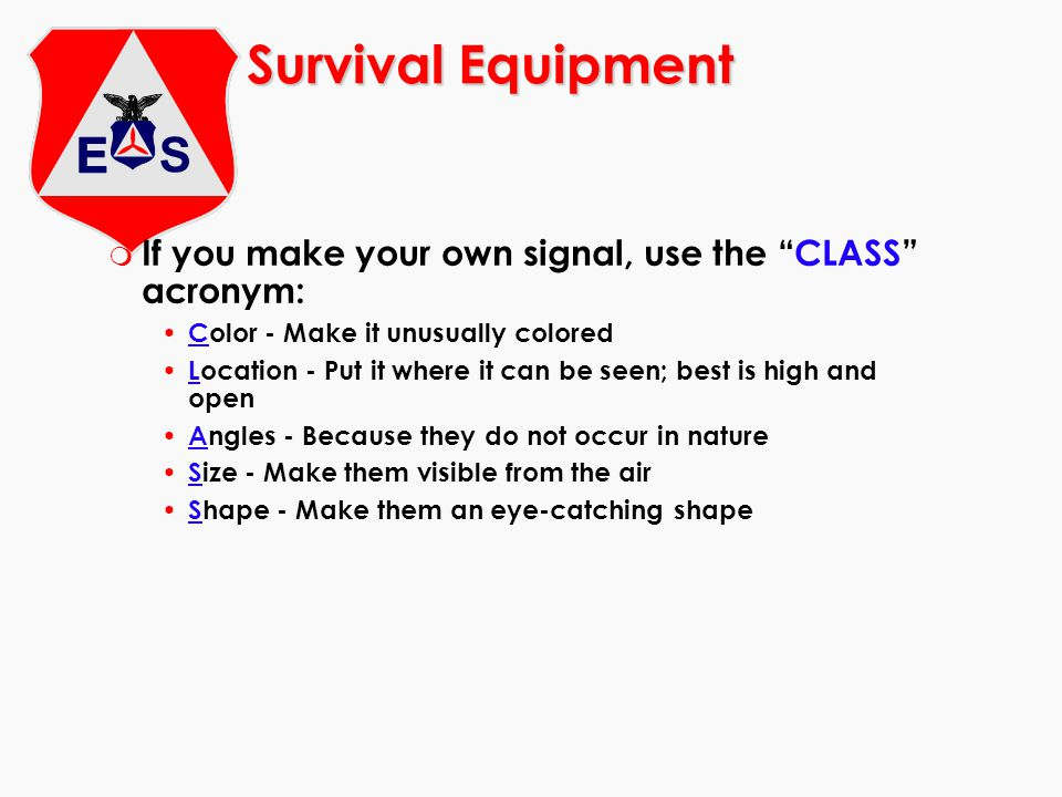 Survival Equipment m If you make your own signal, use the CLASS acronym: Color - Make it unusually colored Location - Put it where it can be seen; best is high and open Angles - Because they do not occur in nature Size - Make them visible from the air Shape - Make them an eye-catching shape