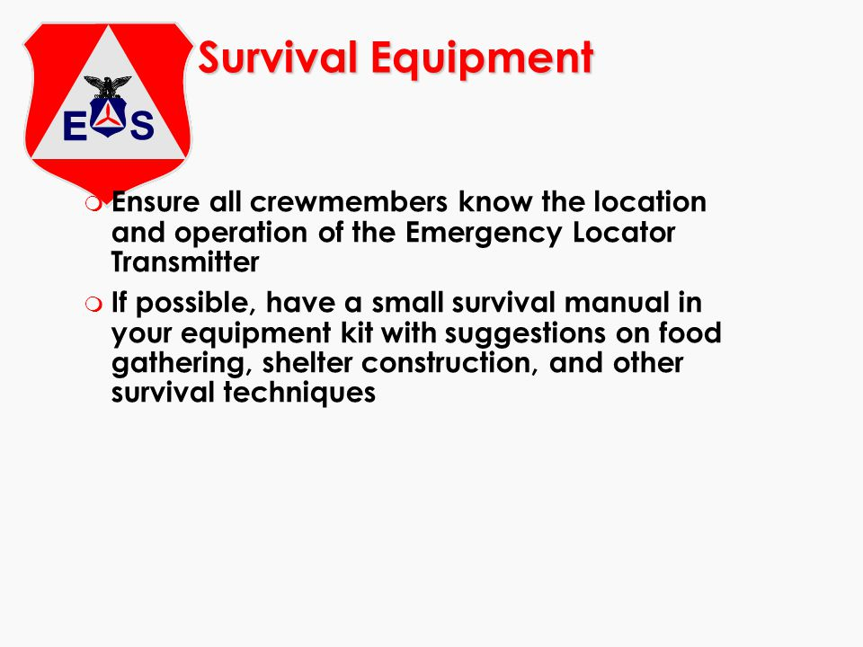 Survival Equipment m Ensure all crewmembers know the location and operation of the Emergency Locator Transmitter m If possible, have a small survival manual in your equipment kit with suggestions on food gathering, shelter construction, and other survival techniques
