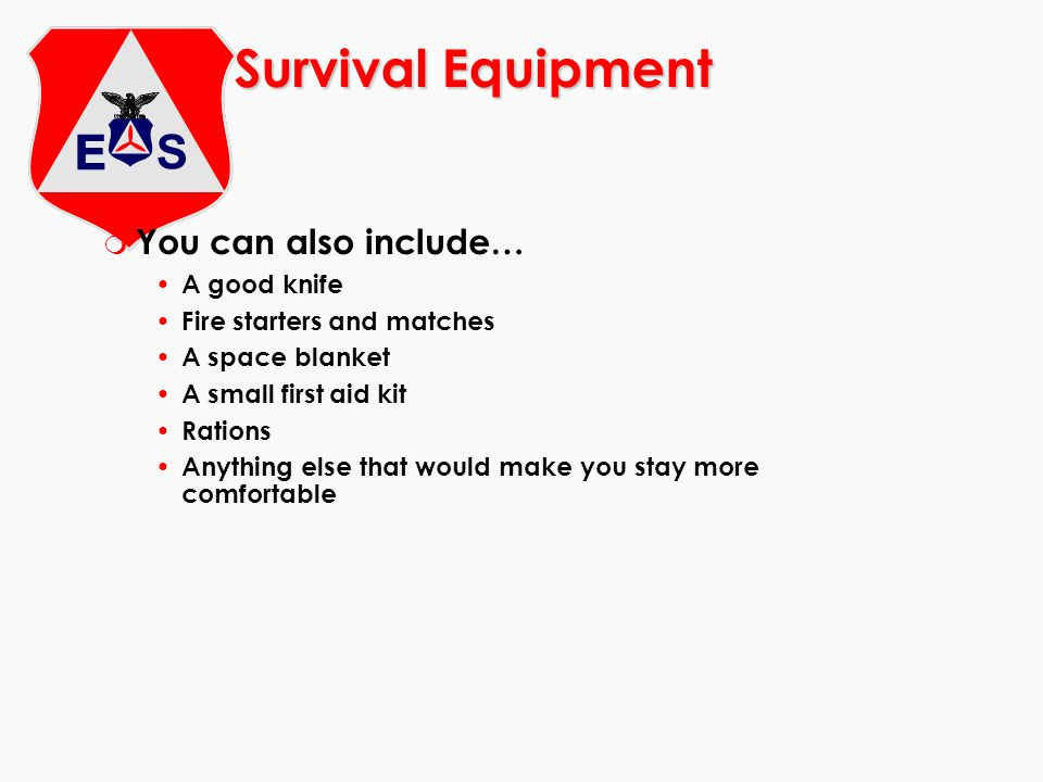 Survival Equipment m You can also include… A good knife Fire starters and matches A space blanket A small first aid kit Rations Anything else that would make you stay more comfortable