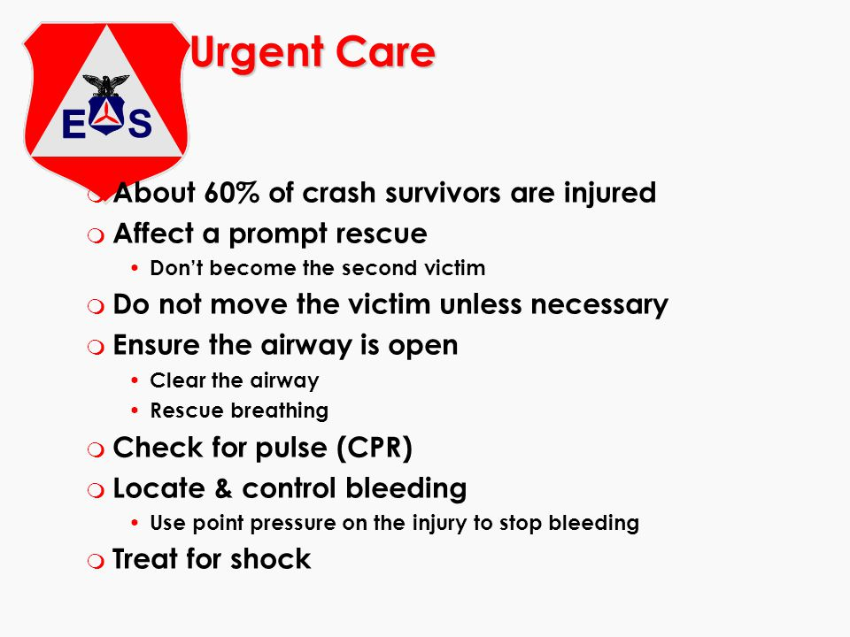 Urgent Care m About 60% of crash survivors are injured m Affect a prompt rescue Don't become the second victim m Do not move the victim unless necessary m Ensure the airway is open Clear the airway Rescue breathing m Check for pulse (CPR) m Locate & control bleeding Use point pressure on the injury to stop bleeding m Treat for shock