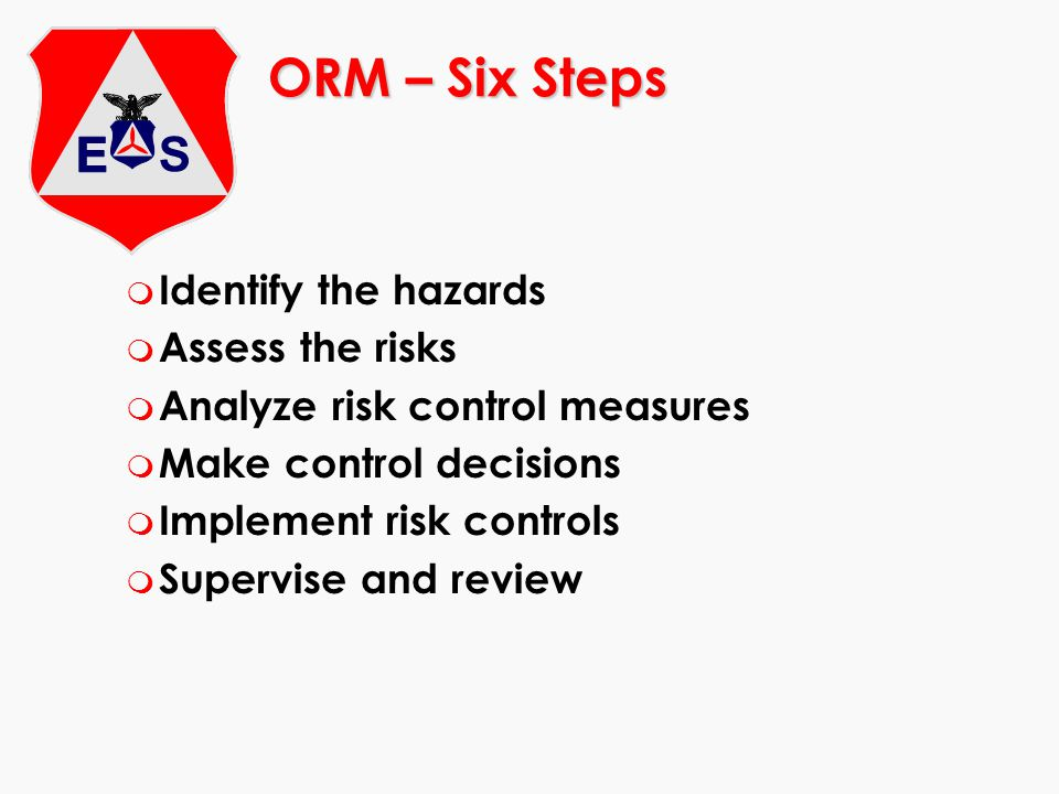ORM – Six Steps m Identify the hazards m Assess the risks m Analyze risk control measures m Make control decisions m Implement risk controls m Supervise and review