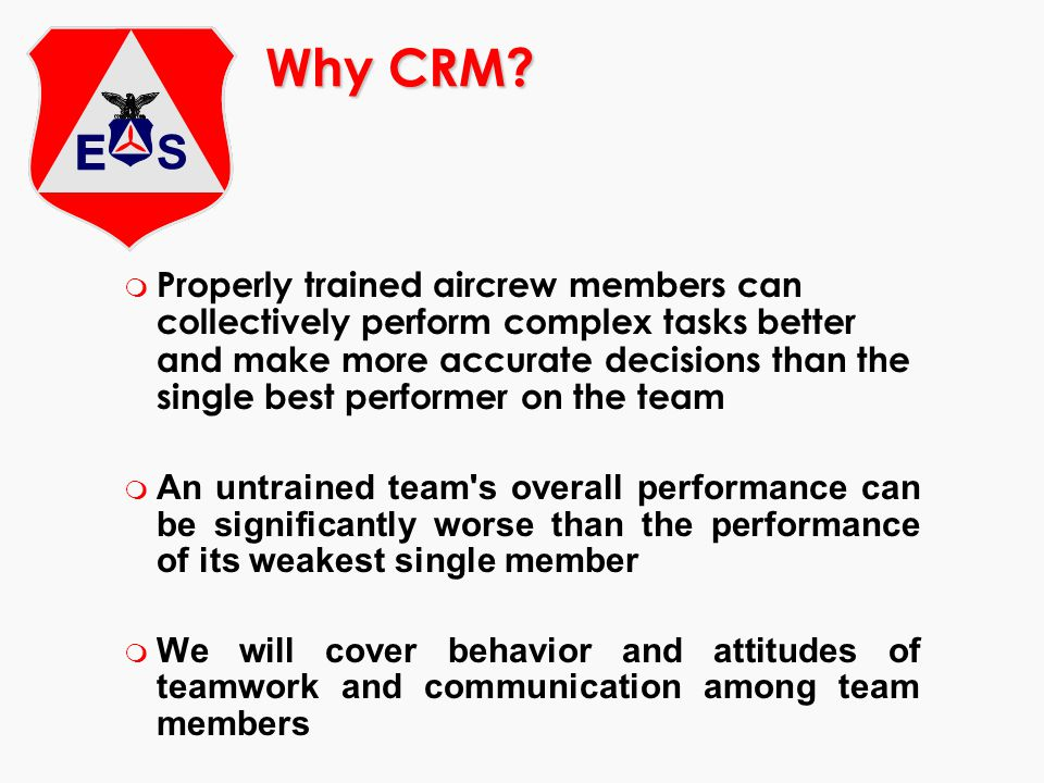 Why CRM? m Properly trained aircrew members can collectively perform complex tasks better and make more accurate decisions than the single best perfor