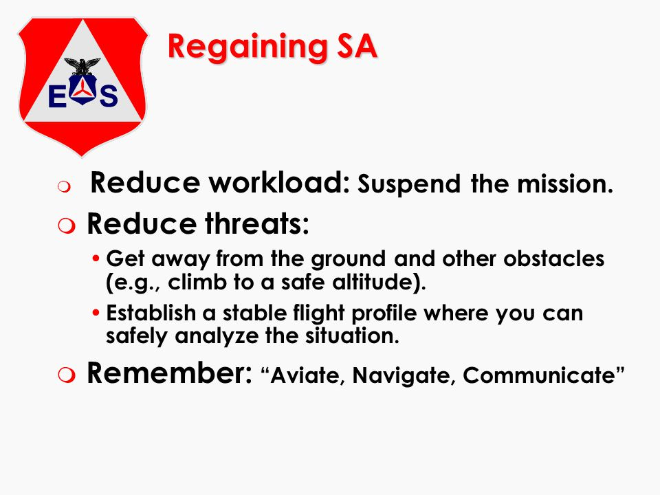 Regaining SA m Reduce workload: Suspend the mission. m Reduce threats: Get away from the ground and other obstacles (e.g., climb to a safe altitude).