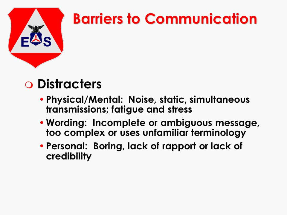 Barriers to Communication m Distracters Physical/Mental: Noise, static, simultaneous transmissions; fatigue and stress Wording: Incomplete or ambiguous message, too complex or uses unfamiliar terminology Personal: Boring, lack of rapport or lack of credibility