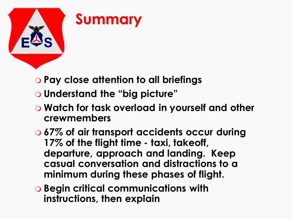 Summary m Pay close attention to all briefings m Understand the big picture m Watch for task overload in yourself and other crewmembers m 67% of air transport accidents occur during 17% of the flight time - taxi, takeoff, departure, approach and landing.