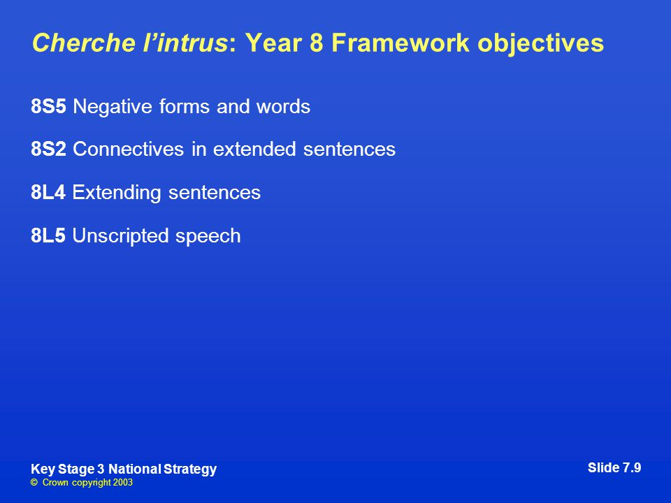 © Crown copyright 2003 Key Stage 3 National Strategy Cherche l'intrus: Year 8 Framework objectives 8S5 Negative forms and words 8S2 Connectives in extended sentences 8L4 Extending sentences 8L5 Unscripted speech Slide 7.9