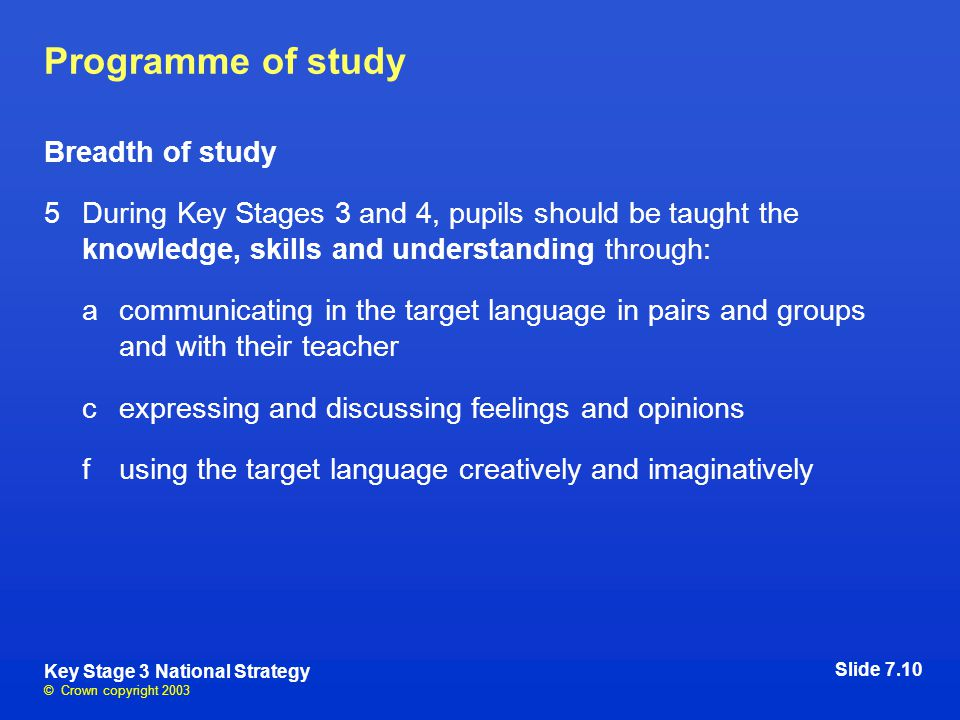 © Crown copyright 2003 Key Stage 3 National Strategy Programme of study Breadth of study 5During Key Stages 3 and 4, pupils should be taught the knowledge, skills and understanding through: acommunicating in the target language in pairs and groups and with their teacher cexpressing and discussing feelings and opinions fusing the target language creatively and imaginatively Slide 7.10