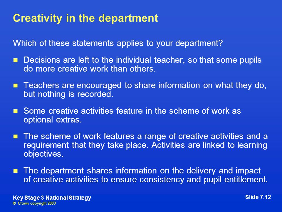 © Crown copyright 2003 Key Stage 3 National Strategy Creativity in the department Which of these statements applies to your department.
